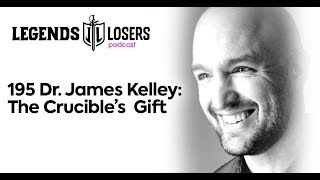 195 Dr. James Kelley: The Crucible's Gift | Legends & Losers Podcast
