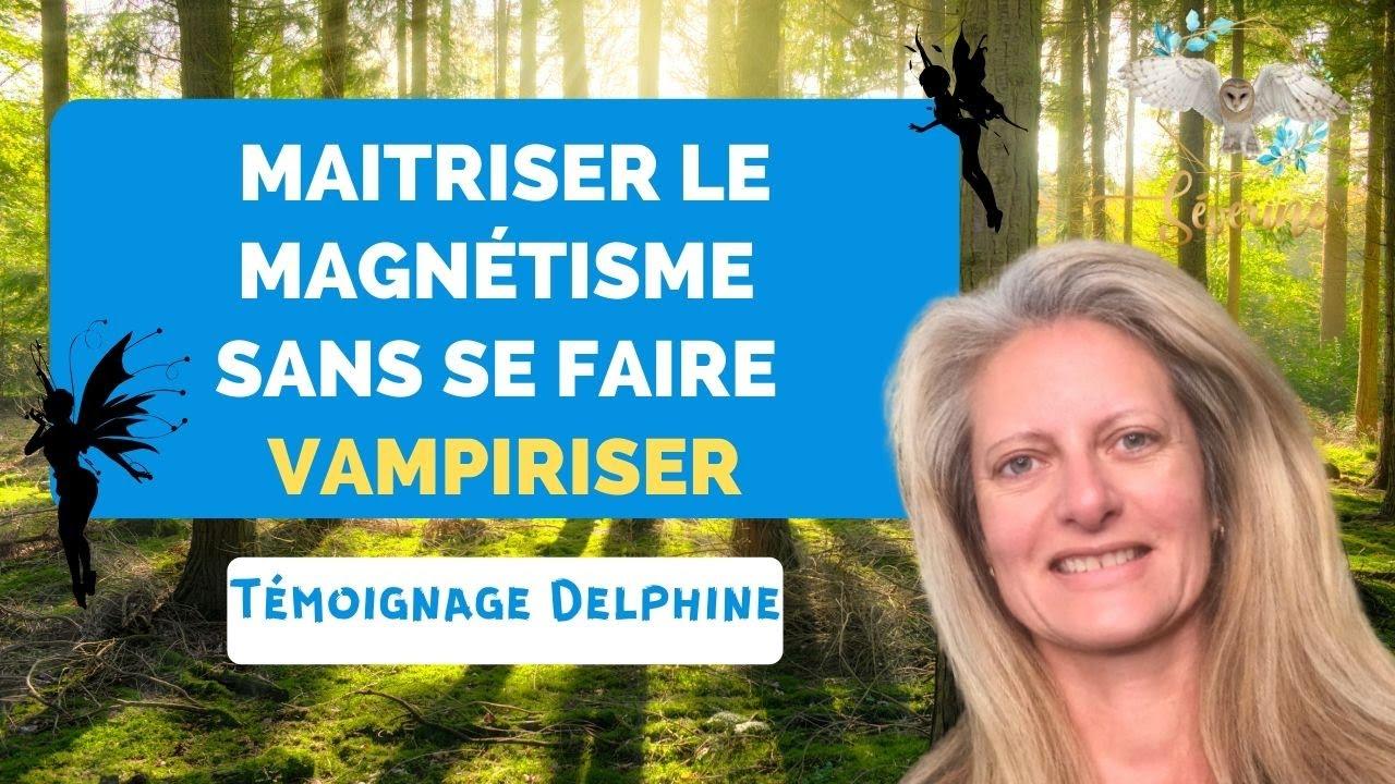 Comment maîtriser le MAGNÉTISME sans se faire VAMPIRISER  : témoignage Delphine