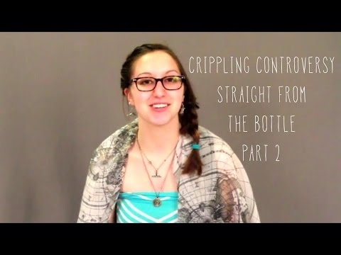 Crippling Controversy Straight From the Bottle Part 2