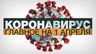 Коронавирус в России и мире: главные новости о распространении COVID-19 к 1 апреля