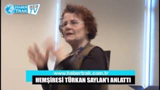 HEMŞİRESİ TÜRKAN SAYLAN'I ANLATTI