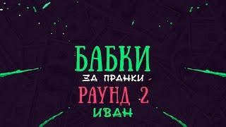 Бабки за пранки: Раунд 2 - Иван