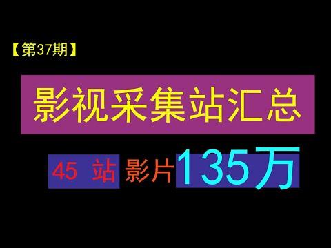 【第37期】全网影视资源采集站45个汇总,共有影片资源135万+,并支持采集下载,影视站长福利!