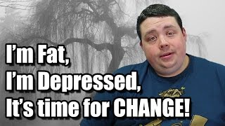 I'm Fat, I'm Depressed, and it's time for Change - Starting Now!