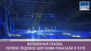 Волшебная сказка. Первое ледовое шоу Коми показали в Ухте   | 12 марта'17