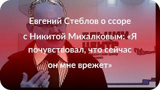 Евгений Стеблов о ссоре с Никитой Михалковым: «Я почувствовал, что сейчас он мне врежет»