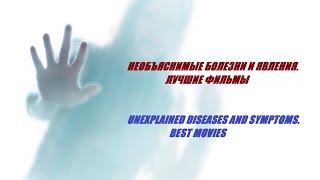 НЕОБЪЯСНИМЫЕ БОЛЕЗНИ И ЯВЛЕНИЯ. ЛУЧШИЕ ФИЛЬМЫ / UNEXPLAINED DISEASES AND SYMPTOMS. BEST MOVIES
