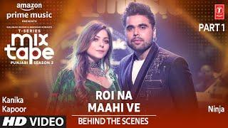 Making of Roi Na Maahi Ve Ep 5 Kanika Kapoor & Ninja T Series Mixtape Punjabi Season 2