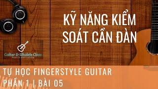 Tự học Fingerstyle Guitar Cơ Bản - Bài 05 - Học cách kiểm soát cần đàn