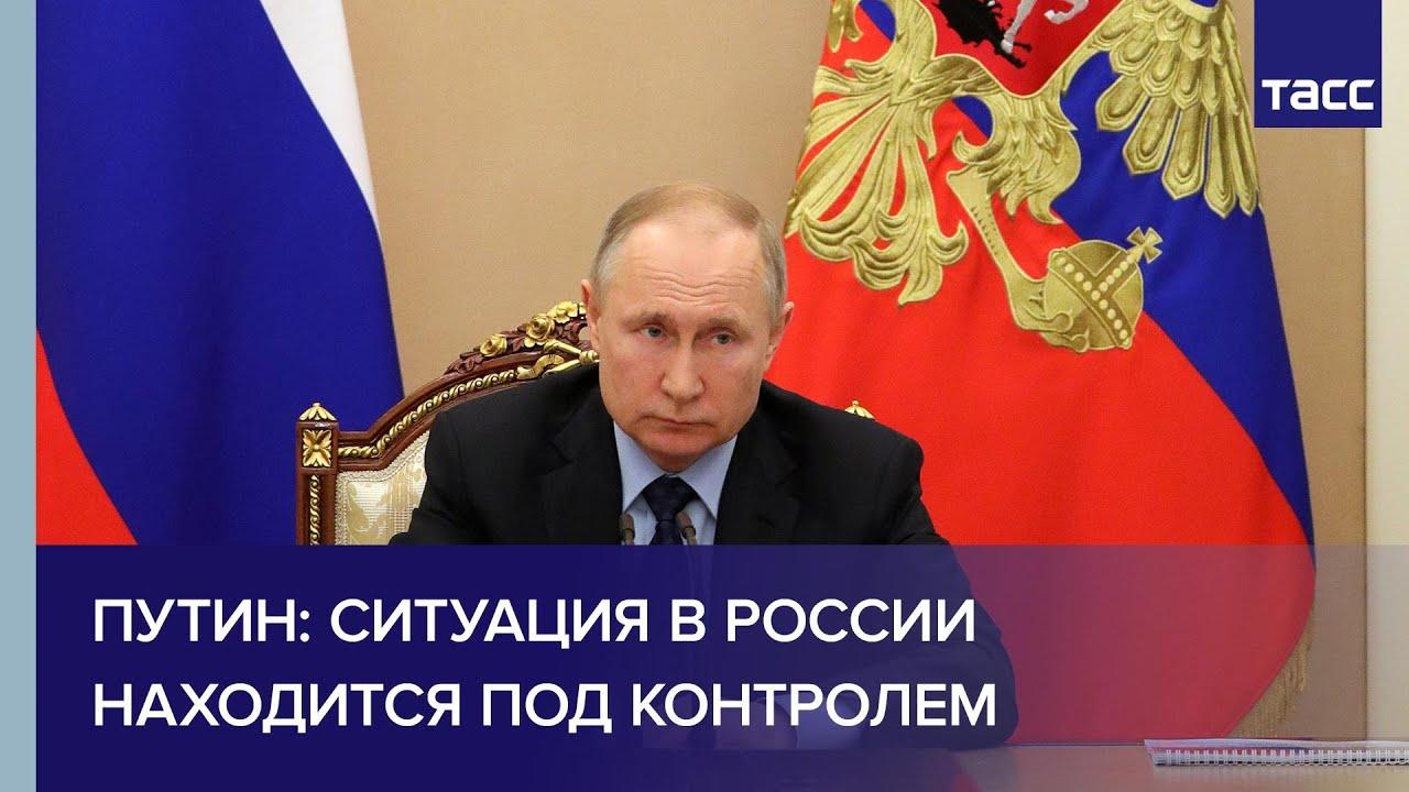 Путин: ситуация в России находится под контролем