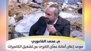 م. محمد الفاعوري - موعد إعلان أمانة عمّان الكبرى عن تشغيل الكاميرات