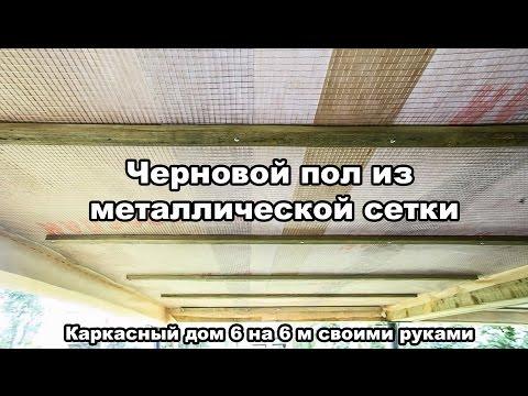 ч.9 Каркасный дом 6 на 6 своими руками  (черновой пол из металлической оцинкованной сетки)