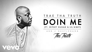 Trae Tha Truth ft. Nipsey Hussle, Lil Bibby - Doin Me