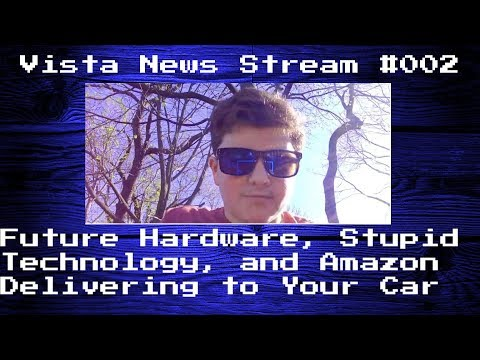 Vista News Stream #002: Future Hardware, Stupid Technology, and Amazon Delivering To Your Car
