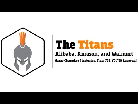 The Titans: Alibaba, Amazon, and Walmart: Game Changing Strategies: Time For YOU To Respond!