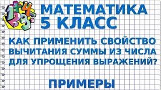 МАТЕМАТИКА 5 класс. КАК ПРИМЕНИТЬ СВОЙСТВО ВЫЧИТАНИЯ СУММЫ ИЗ ЧИСЛА ДЛЯ УПРОЩЕНИЯ ВЫРАЖЕНИЙ? Примеры
