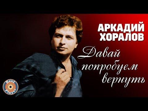 Аркадий Хоралов - Давай попробуем вернуть (Альбом 2005)   Русская музыка