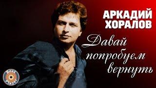 Аркадий Хоралов - Давай попробуем вернуть (Альбом 2005)
