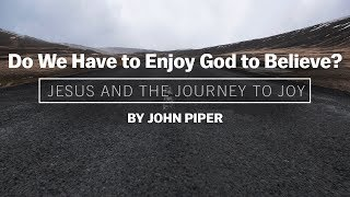 Desiring God - Do We Have to Enjoy God to Believe? - John Piper