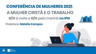 Conferência de Mulheres 2021 - A mulher cristã e o trabalho - Natalie Campos - 08/10/2021 (noite)
