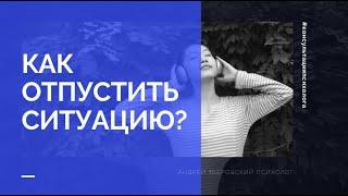 Как отпустить ситуацию Мнение семейного психолога Андрея Зберовского