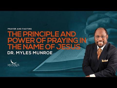 The Principle and Power Of Praying In The Name Of Jesus | Dr. Myles Munroe