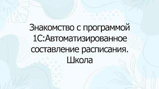 Знакомство с программой 1С Автоматизированное составление расписания Школа