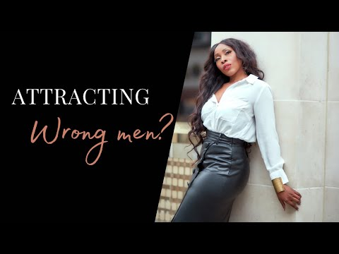 WHY YOU ATTRACT THE MEN YOU DON'T WANT- HOW TO STOP ATTRACTING THE WRONG MEN