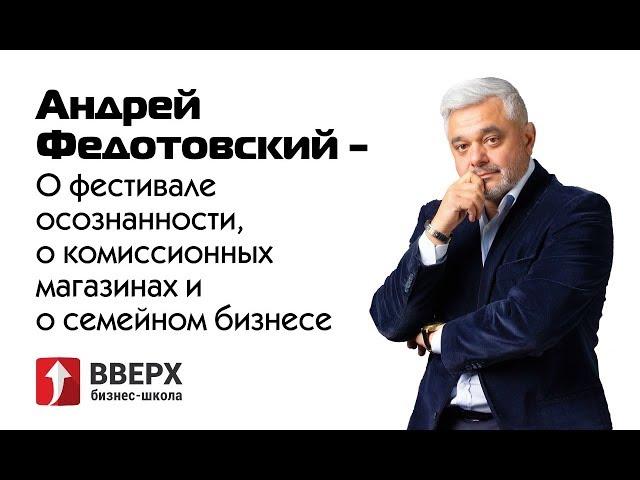 Андрей Федотовский - о фестивале осознанности, о комиссионных магазинах и о семейном бизнесе.