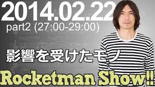 Rocketman Show!! 2014.02.22 放送分(2/2) 出演:ロケットマン(ふか...