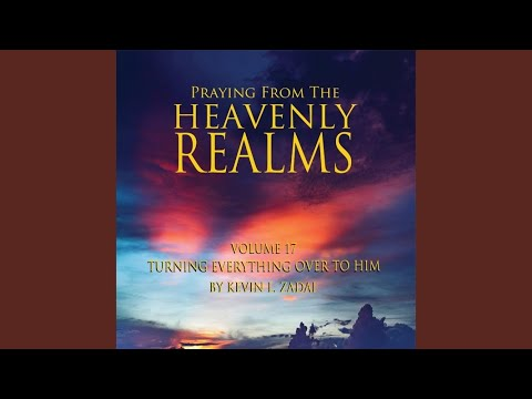 Praying from the Heavenly Realms, Vol, 17: Turning Everything over to Him
