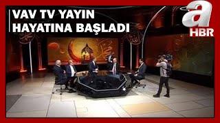 VAV TV Yayın Hayatına Başladı! Gerçek Bilgi Doğru Yorum Bu Kanalda / A Haber
