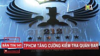 BẢN TIN 141   24.12.2017   TPHCM tăng cường kiểm tra quán bar