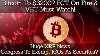 Bitcoin To $3200? FCT On Fire & VET To Watch! Huge XRP News! Congress To Exempt ICOs As Securites?