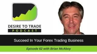 Desire To Trade Podcast 062: Succeed In Your Forex Trading Business - Brian McAboy
