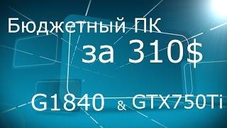 Бюджетный ПК за 310 G1840 GTX 750Ti