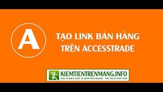 Hướng dẫn tạo link bán hàng trên Accesstrade || kiemtientrenmang.info