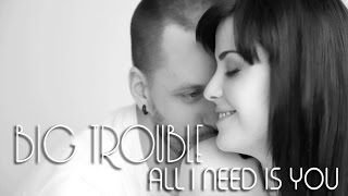 big trouble all i need is you
