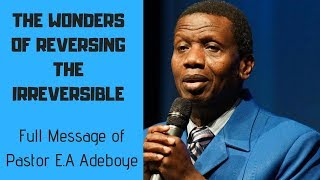 REVERSING THE IRREVERSIBLE - full message of Pastor Adeboye