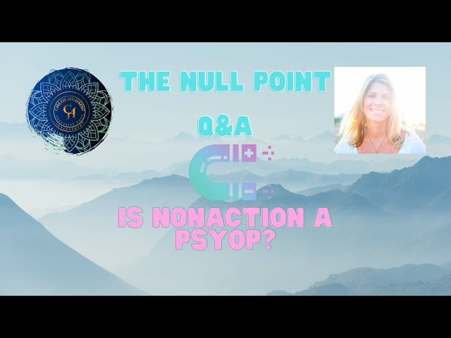 Is Non-action a Psyop? Q&A. The Null Point.