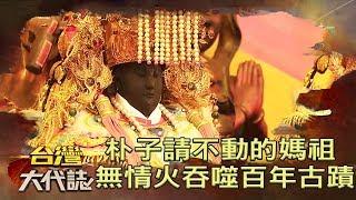 朴子請不動的媽祖 無情大火吞噬百年古蹟《台灣大代誌》20190609