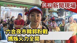 六合夜市韓郭粉戰 姊媽火力全開【民視新聞現場】