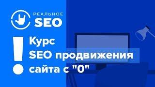Курс Реальное SEO - продвижение сайта с нуля!