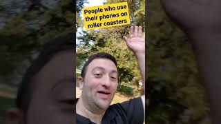 People who use their phones on roller coasters.