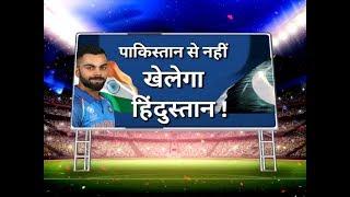 पाकिस्तान से नहीं खेलेगा हिंदुस्तान !