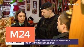 """Ресторан """"Тарас Бульба"""" может закрыться из-за миллионных долгов - Москва 24"""