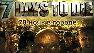 7 Days to Die - Жесткая 70 ночь в городе на сложности Insane.