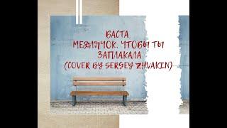 Медлячок, чтобы ты заплакала (Баста cover by Sergey Zhvakin)