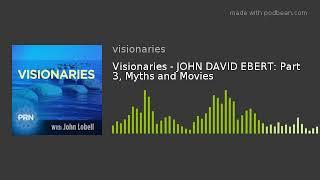 Visionaries - JOHN DAVID EBERT: Part 3, Myths and Movies