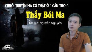 THẦY BÓI MA - Chuỗi truyện ma có thật ở Cần Thơ - Nguyễn Huy kể